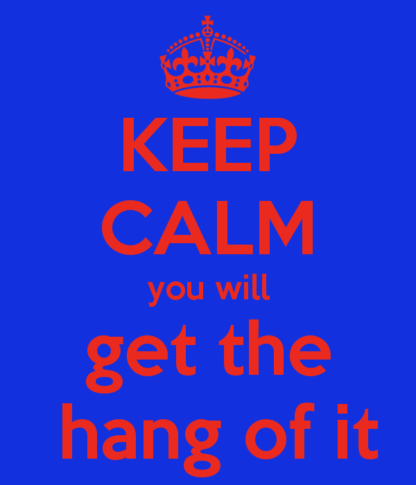 keep-calm-you-will-get-the-hang-of-it-1